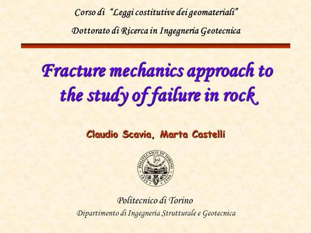 Fracture mechanics approach to the study of failure in rock Claudio Scavia, Marta Castelli Politecnico di Torino Dipartimento di Ingegneria Strutturale.
