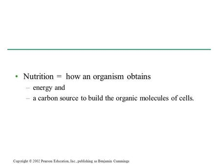 Nutrition = how an organism obtains –energy and –a carbon source to build the organic molecules of cells. Copyright © 2002 Pearson Education, Inc., publishing.