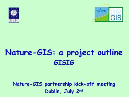 Nature-GIS: a project outline GISIG Nature-GIS partnership kick-off meeting Dublin, July 2 nd.