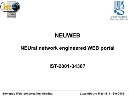 Istituto Nazionale Previdenza Sociale Semantic Web concertation meetingLuxembourg May 15 & 16th 2002 NEUWEB NEUral network engineered WEB portal IST-2001-34387.