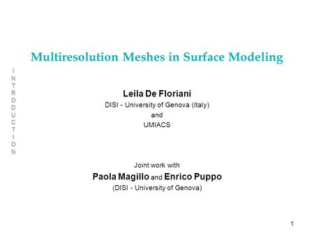 1 INTRODUCTIONINTRODUCTION Multiresolution Meshes in Surface Modeling Leila De Floriani DISI - University of Genova (Italy) and UMIACS Joint work with.