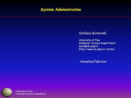 University of Pisa Computer Science Department System Administration Stefano Bistarelli University of Pisa Computer Science Department