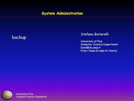 University of Pisa Computer Science Department System Administration backup Stefano Bistarelli University of Pisa Computer Science Department