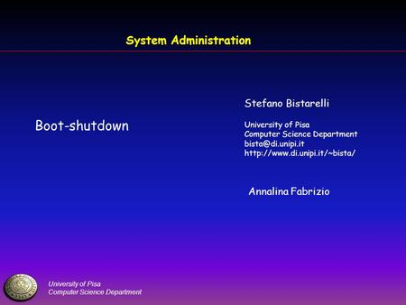 University of Pisa Computer Science Department System Administration Boot-shutdown Stefano Bistarelli University of Pisa Computer Science Department