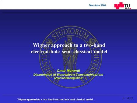 Wigner approach to a two-band electron-hole semi-classical model n. 1 di 22 Graz June 2006 Wigner approach to a two-band electron-hole semi-classical model.