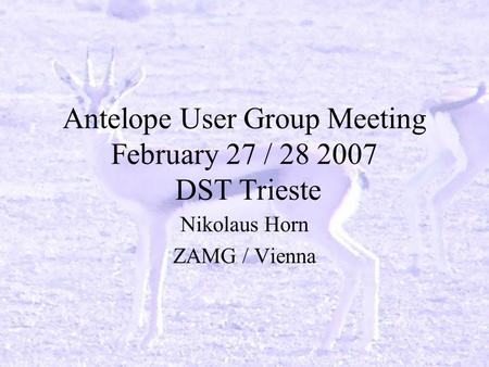 Antelope User Group Meeting February 27 / 28 2007 DST Trieste Nikolaus Horn ZAMG / Vienna.