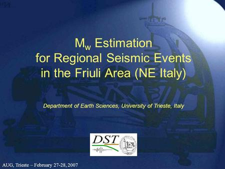 M w Estimation for Regional Seismic Events in the Friuli Area (NE Italy) Department of Earth Sciences, University of Trieste, Italy AUG, Trieste – February.