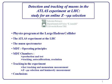 1 Detection and tracking of muons in the ATLAS experiment at LHC: study for an online Zμμ selection Fabrizio Petrucci Dipartimento di Fisica E.Amaldi Università