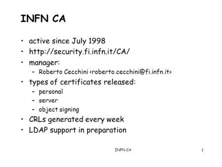 INFN CA1 active since July 1998  manager: –Roberto Cecchini types of certificates released: –personal –server –object signing.
