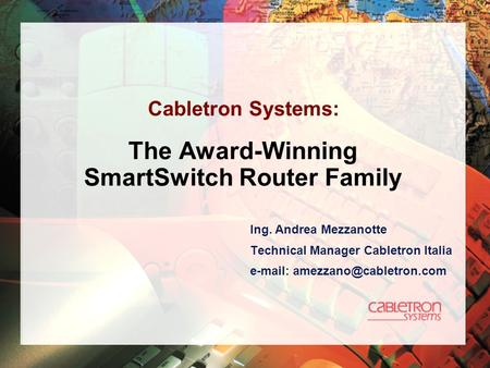The Award-Winning SmartSwitch Router Family Ing. Andrea Mezzanotte Technical Manager Cabletron Italia   Cabletron Systems:
