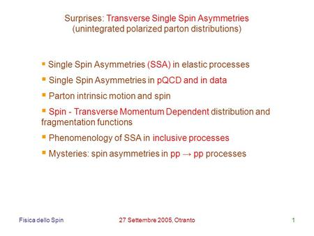 Fisica dello Spin27 Settembre 2005, Otranto1 Surprises: Transverse Single Spin Asymmetries (unintegrated polarized parton distributions) Single Spin Asymmetries.