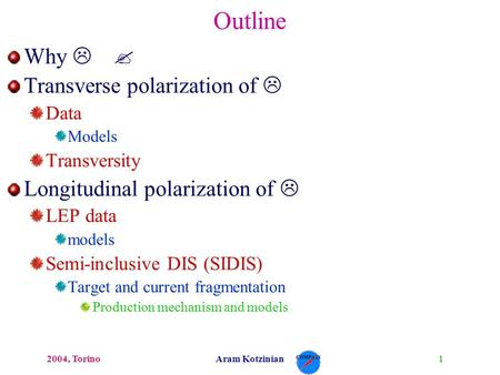 12004, TorinoAram Kotzinian Outline Why L ? Transverse polarization of L Data Models Transversity Longitudinal polarization of L LEP data models Semi-inclusive.
