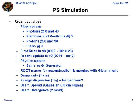 GLAST LAT ProjectBeam Test SW F.Longo1 PS Simulation Recent activities –Pipeline runs 0 and 40 Electrons and 0 0 and 90.
