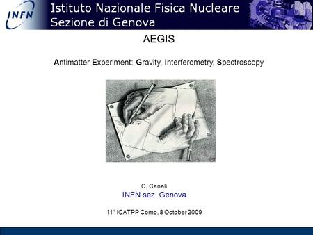 AEGIS Antimatter Experiment: Gravity, Interferometry, Spectroscopy C. Canali INFN sez. Genova 11° ICATPP Como, 8 October 2009.