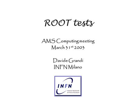 ROOT tests AMS Computing meeting March 31 st 2003 Davide Grandi INFN Milano.