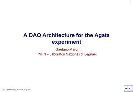 GM, Agata Meeting, Padova, May 2003 1 A DAQ Architecture for the Agata experiment Gaetano Maron INFN – Laboratori Nazionali di Legnaro.