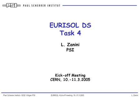 Paul Scherrer Institut 5232 Villigen PSI EURISOL Kick-off meeting, 10.-11.3.2005 L. Zanini EURISOL DS Task 4 L. Zanini PSI Kick-off Meeting CERN, 10.-11.3.2005.