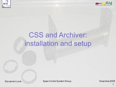 Dicembre 2009Spes Control System Group CSS and Archiver: installation and setup Giovannini Loris 1.