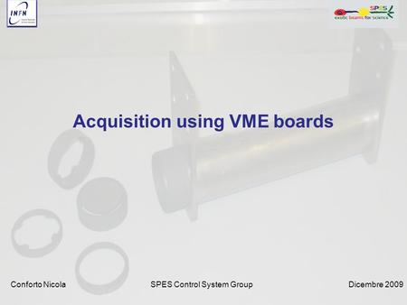 Dicembre 2009SPES Control System Group Acquisition using VME boards Conforto Nicola.