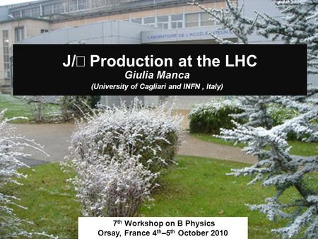 J/ Production at the LHC Giulia Manca (University of Cagliari and INFN, Italy) 7 th Workshop on B Physics Orsay, France 4 th –5 th October 2010.