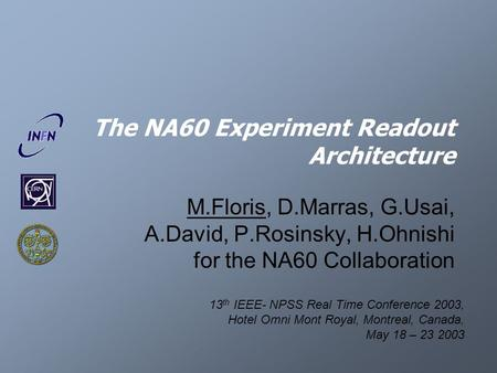 The NA60 Experiment Readout Architecture M.Floris, D.Marras, G.Usai, A.David, P.Rosinsky, H.Ohnishi for the NA60 Collaboration 13 th IEEE- NPSS Real Time.