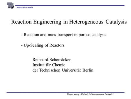 Institut für Chemie Ringvorlesung Methods in Heterogeneous Catalysis Reaction Engineering in Heterogeneous Catalysis - Reaction and mass transport in porous.
