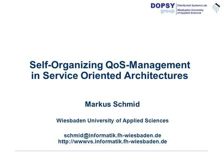 .............. DOPSYgroup Distributed Systems Lab Wiesbaden University of Applied Sciences Self-Organizing QoS-Management in Service Oriented Architectures.