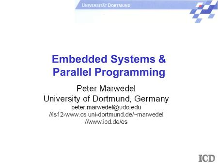Embedded Systems & Parallel Programming. - 2 - P. Marwedel, Univ. Dortmund/Informatik 12 + ICD/ES, 2007 Universität Dortmund A view on embedded systems.