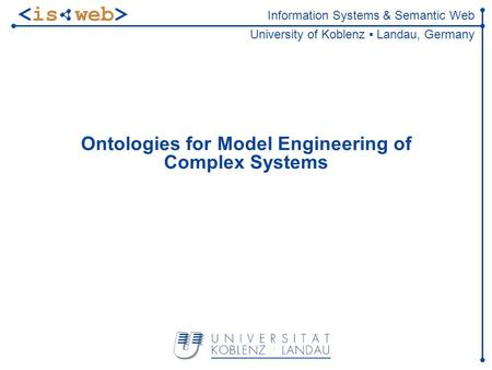 Information Systems & Semantic Web University of Koblenz Landau, Germany Ontologies for Model Engineering of Complex Systems.