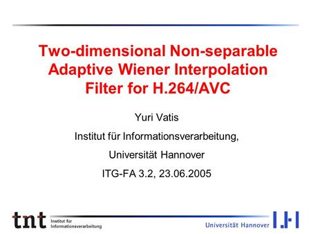 Institut für Informationsverarbeitung Two-dimensional Non-separable Adaptive Wiener Interpolation Filter for H.264/AVC Yuri Vatis Institut für Informationsverarbeitung,