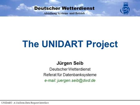 Abteilung Systeme und Betrieb UNIDART: A Uniform Data Request Interface The UNIDART Project Jürgen Seib Deutscher Wetterdienst Referat für Datenbanksysteme.