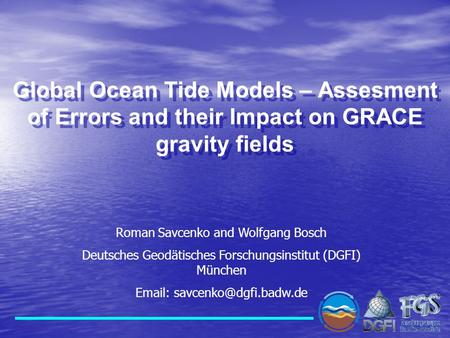 Global Ocean Tide Models – Assesment of Errors and their Impact on GRACE gravity fields Roman Savcenko and Wolfgang Bosch Deutsches Geodätisches Forschungsinstitut.