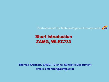 Short Introduction ZAMG, WLKC733 Thomas Krennert, ZAMG – Vienna, Synoptic Department