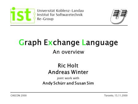 Universität Koblenz-Landau Institut für Softwaretechnik Re-Group CASCON 2000Toronto, 15.11.2000 Graph Exchange Language An overview Ric Holt Andreas Winter.