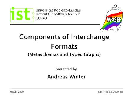 Universität Koblenz-Landau Institut für Softwaretechnik GUPRO WOSEF 2000Limerick, 6.6.2000 (1) Components of Interchange Formats (Metaschemas and Typed.