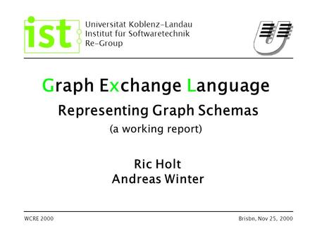 Universität Koblenz-Landau Institut für Softwaretechnik Re-Group WCRE 2000Brisbn, Nov 25, 2000 Graph Exchange Language Representing Graph Schemas (a working.