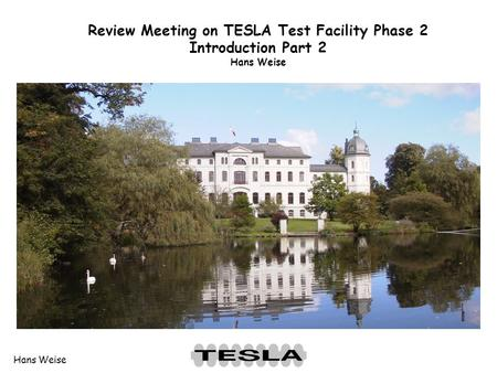 Hans Weise Review Meeting on TESLA Test Facility Phase 2 Introduction Part 2 Hans Weise.