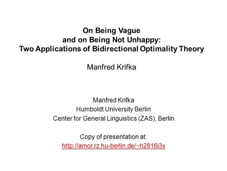 On Being Vague and on Being Not Unhappy: Two Applications of Bidirectional Optimality Theory Manfred Krifka Manfred Krifka Humboldt University Berlin Center.