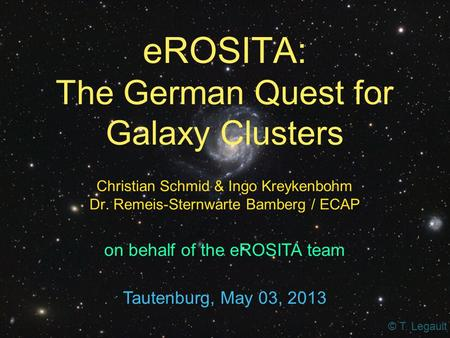 EROSITA: The German Quest for Galaxy Clusters Christian Schmid & Ingo Kreykenbohm Dr. Remeis-Sternwarte Bamberg / ECAP Tautenburg, May 03, 2013 on behalf.