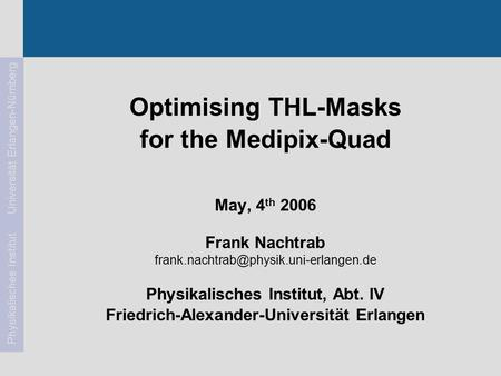 Frank Nachtrab1May, 4 th 2006Medipix2 Meeting Physikalisches Institut Universität Erlangen-Nürnberg Optimising THL-Masks for the Medipix-Quad May, 4 th.