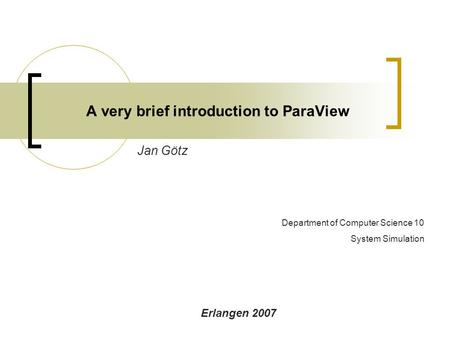 A very brief introduction to ParaView Jan Götz Erlangen 2007 Department of Computer Science 10 System Simulation.
