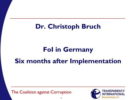 1 The Coalition against Corruption Dr. Christoph Bruch FoI in Germany Six months after Implementation.