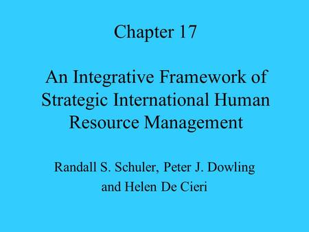Chapter 17 An Integrative Framework of Strategic International Human Resource Management Randall S. Schuler, Peter J. Dowling and Helen De Cieri.