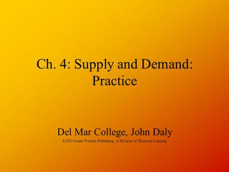 Ch. 4: Supply and Demand: Practice Del Mar College, John Daly ©2003 South-Western Publishing, A Division of Thomson Learning.