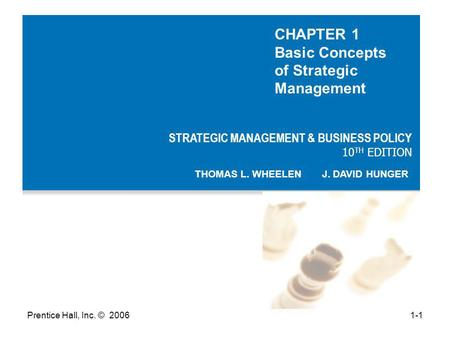 Prentice Hall, Inc. © 20061-1 STRATEGIC MANAGEMENT & BUSINESS POLICY 10 TH EDITION THOMAS L. WHEELEN J. DAVID HUNGER CHAPTER 1 Basic Concepts of Strategic.