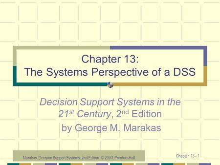 Marakas: Decision Support Systems, 2nd Edition © 2003, Prentice-Hall Chapter 13 - 1 Chapter 13: The Systems Perspective of a DSS Decision Support Systems.