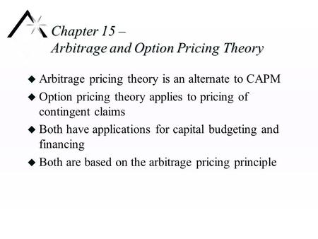 Chapter 15 – Arbitrage and Option Pricing Theory u Arbitrage pricing theory is an alternate to CAPM u Option pricing theory applies to pricing of contingent.