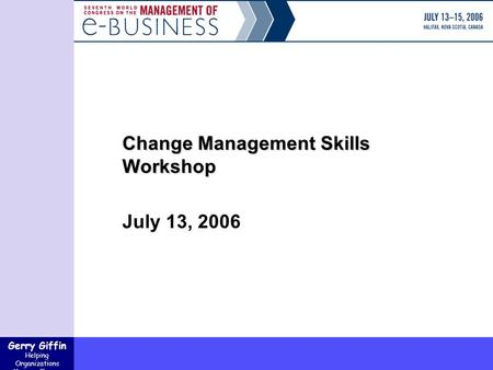 Gerry Giffin Helping Organizations Manage Change Change Management Skills Workshop July 13, 2006.