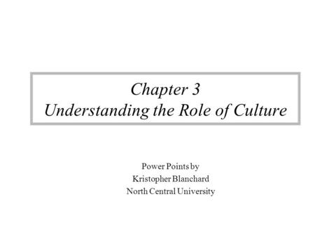 Chapter 3 Understanding the Role of Culture Power Points by Kristopher Blanchard North Central University.
