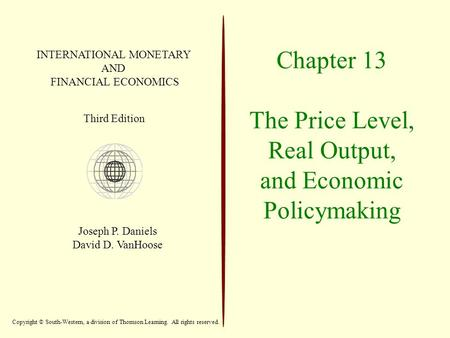 Chapter 13 The Price Level, Real Output, and Economic Policymaking INTERNATIONAL MONETARY AND FINANCIAL ECONOMICS Third Edition Joseph P. Daniels David.